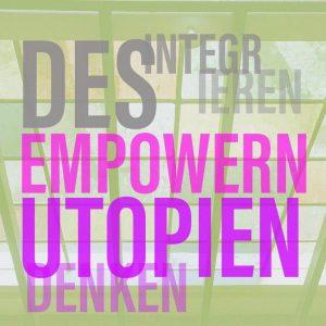 Desintegrieren - Empowern - In Utopien Denken